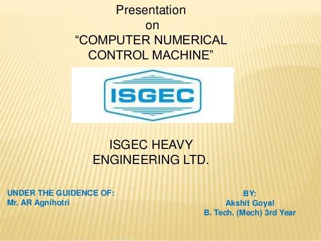 "Presentation on ""COMPUTER NUMERICAL CONTROL MACHINE"" ISGEC HEAVY ENGINEERING LTD. UNDER THE GUIDENCE OF: Mr. AR Agnihotri ..."
