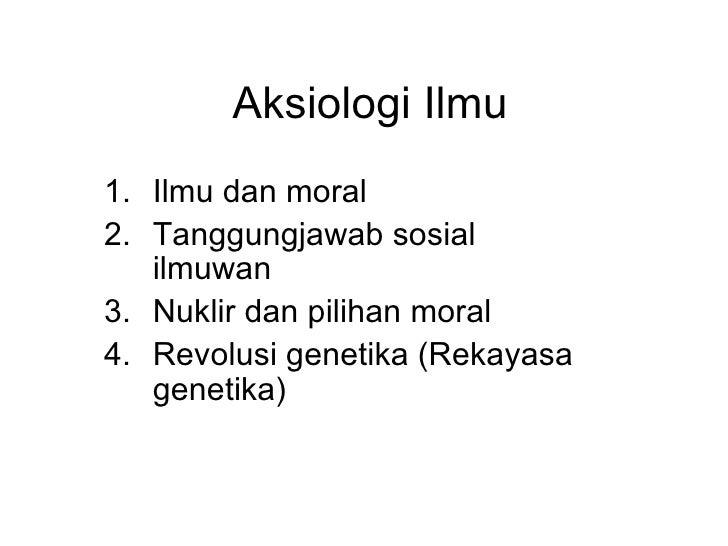 Aksiologi Ilmu <ul><li>Ilmu dan moral </li></ul><ul><li>Tanggungjawab sosial ilmuwan </li></ul><ul><li>Nuklir dan pilihan ...