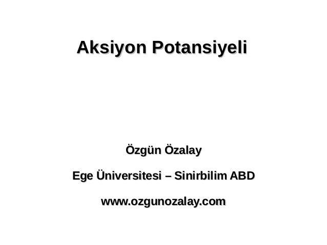 Aksiyon PotansiyeliAksiyon Potansiyeli Özgün ÖzalayÖzgün Özalay Ege Üniversitesi – Sinirbilim ABDEge Üniversitesi – Sinirb...
