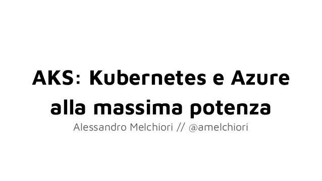 AKS: Kubernetes e Azure alla massima potenza Alessandro Melchiori // @amelchiori