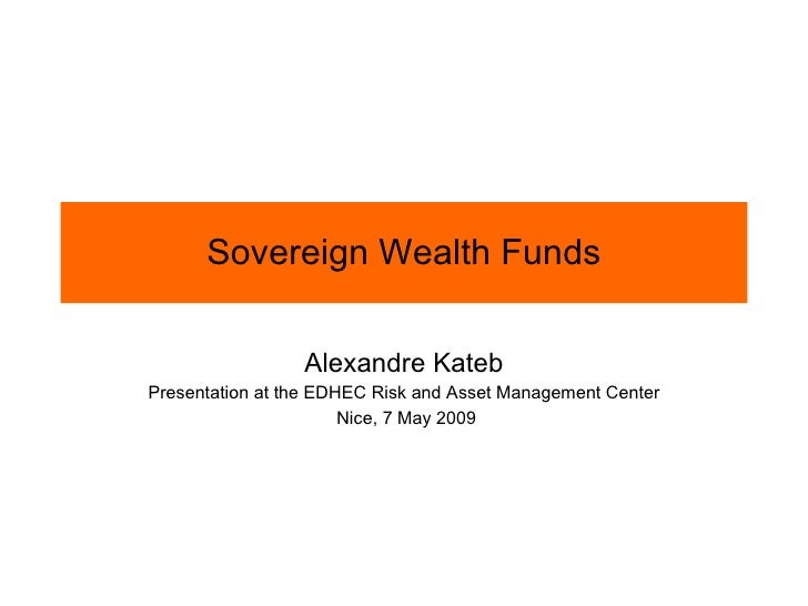 Sovereign Wealth Funds Alexandre Kateb Presentation at the EDHEC Risk and Asset Management Center Nice, 7 May 2009
