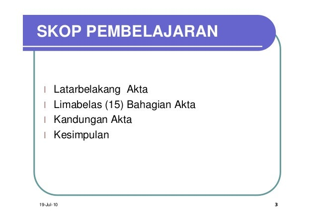 SKOP PEMBELAJARAN  l    Latarbelakang Akta  l    Limabelas (15) Bahagian Akta  l    Kandungan Akta  l    Kesimpulan19-Jul-...