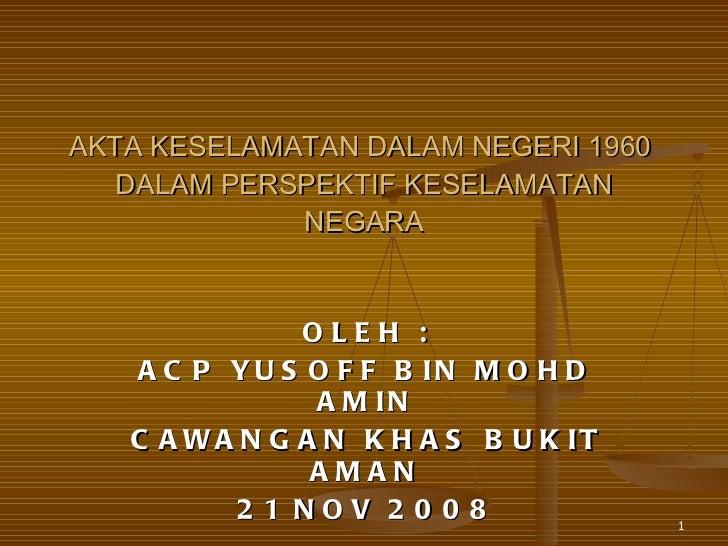 AKTA KESELAMATAN DALAM NEGERI 1960  DALAM PERSPEKTIF KESELAMATAN NEGARA OLEH : ACP YUSOFF BIN MOHD AMIN CAWANGAN KHAS BUKI...