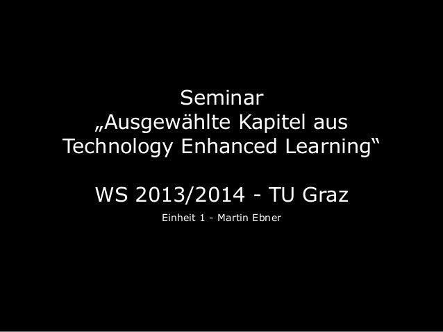 """Seminar """"Ausgewählte Kapitel aus Technology Enhanced Learning"""" WS 2013/2014 - TU Graz Einheit 1 - Martin Ebner"""