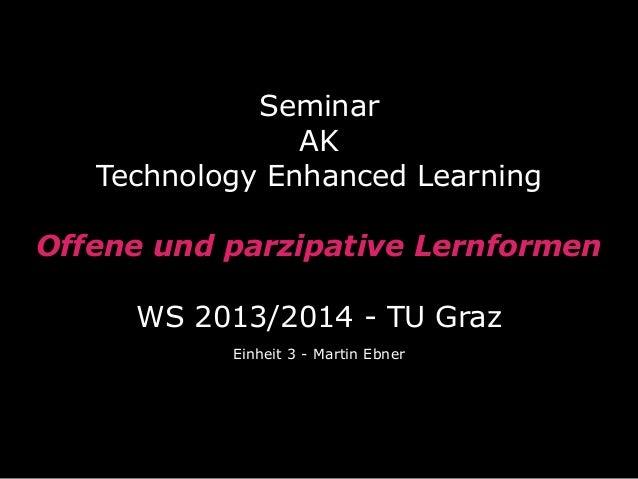 Seminar AK Technology Enhanced Learning Offene und parzipative Lernformen WS 2013/2014 - TU Graz Einheit 3 - Martin Ebner