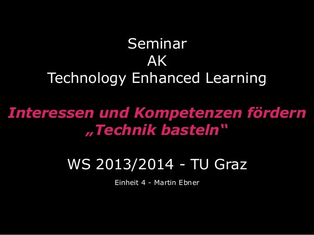 """Seminar AK Technology Enhanced Learning Interessen und Kompetenzen fördern """"Technik basteln"""" WS 2013/2014 - TU Graz Einhei..."""