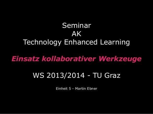 Seminar AK Technology Enhanced Learning Einsatz kollaborativer Werkzeuge WS 2013/2014 - TU Graz Einheit 5 - Martin Ebner