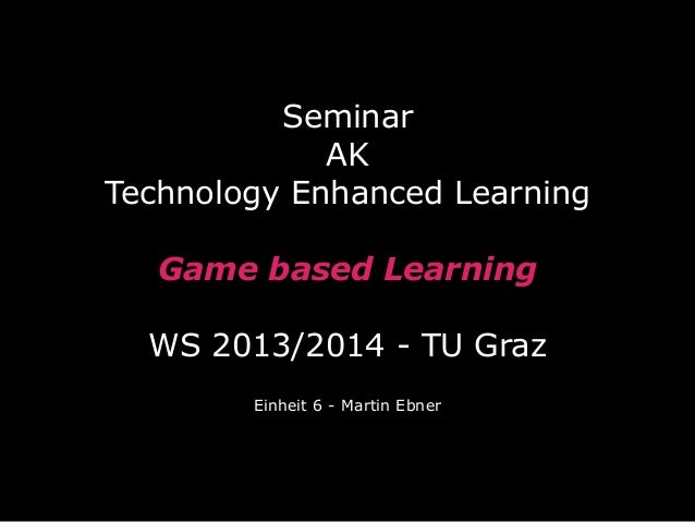 Seminar AK Technology Enhanced Learning Game based Learning WS 2013/2014 - TU Graz Einheit 6 - Martin Ebner