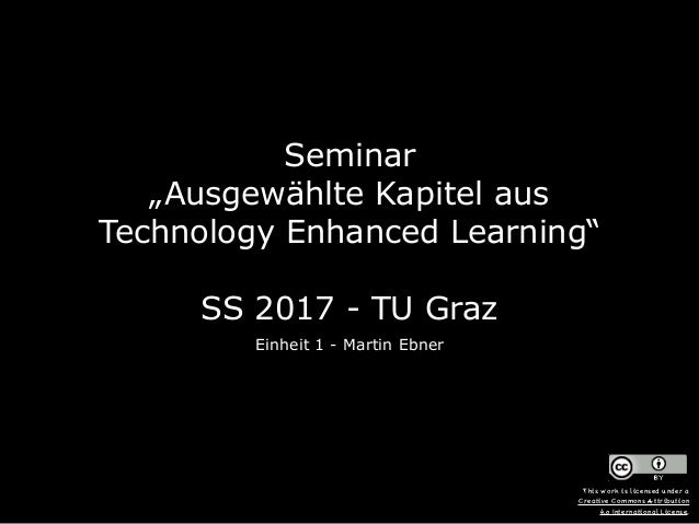 """Seminar  """"Ausgewählte Kapitel aus Technology Enhanced Learning""""  SS 2017 - TU Graz Einheit 1 - Martin Ebner This work i..."""