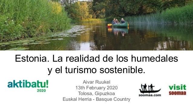 Estonia. La realidad de los humedales y el turismo sostenible. Aivar Ruukel 13th February 2020 Tolosa, Gipuzkoa Euskal Her...