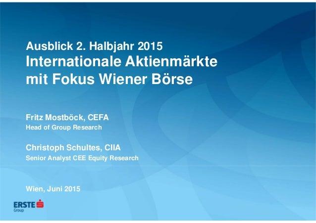Ausblick 2. Halbjahr 2015 Internationale Aktienmärkte mit Fokus Wiener Börse Fritz Mostböck, CEFA Head of Group Research C...