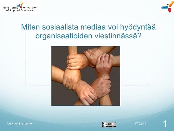 Miten sosiaalista mediaa voi hyödyntää organisaatioiden viestinnässä? Mikko Manninen/KTAMK/mopaali 17.02.11 Aktiivi-online...