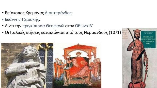 • Επίσκοπος Κρεμόνας Λιουτπράνδος • Ιωάννης Τζιμισκής: • Δίνει την πριγκίπισσα Θεοφανώ στον Όθωνα Β΄ • Οι Ιταλικές κτήσεις...