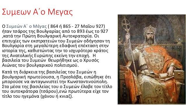 Συμεων Α΄ο Μεγας Ο Συμεών Α΄ ο Μέγας ( 864 ή 865 - 27 Μαΐου 927) ήταν τσάρος της Βουλγαρίας από το 893 έως το 927 ,κατά τη...