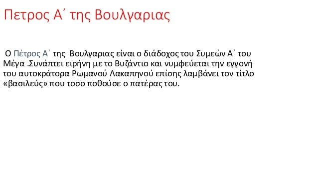 Πετρος Α΄ της Βουλγαριας Ο Πέτρος Α΄ της Βουλγαριας είναι ο διάδοχος του Συμεών Α΄ του Μέγα .Συνάπτει ειρήνη με το Βυζάντι...