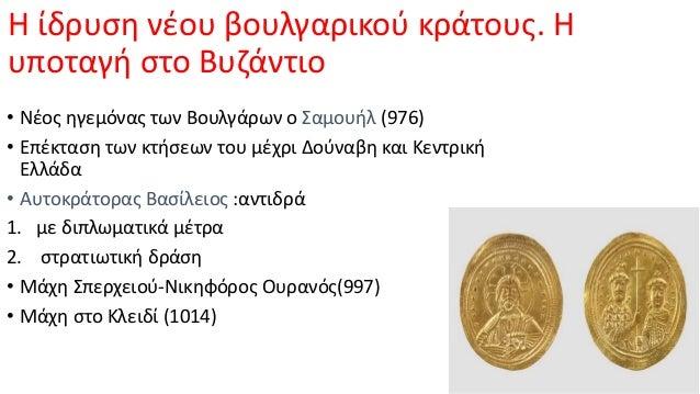 H ίδρυση νέου βουλγαρικού κράτους. Η υποταγή στο Βυζάντιο • Νέος ηγεμόνας των Βουλγάρων ο Σαμουήλ (976) • Επέκταση των κτή...