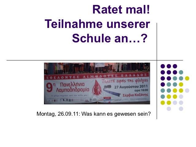 Ratet mal!   Teilnahme unserer        Schule an…?Montag, 26.09.11: Was kann es gewesen sein?