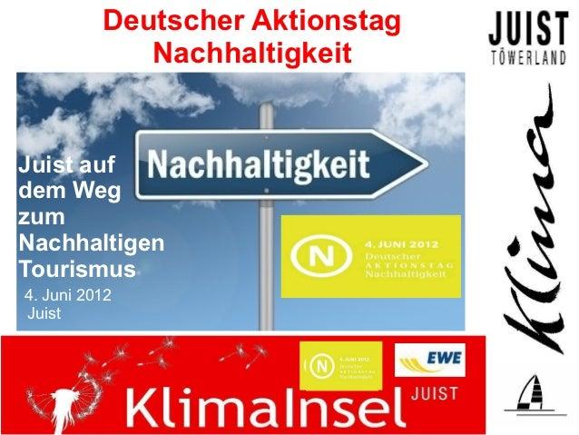 Deutscher Aktionstag             NachhaltigkeitJuist aufdem WegzumNachhaltigenTourismus4. Juni 2012Juist