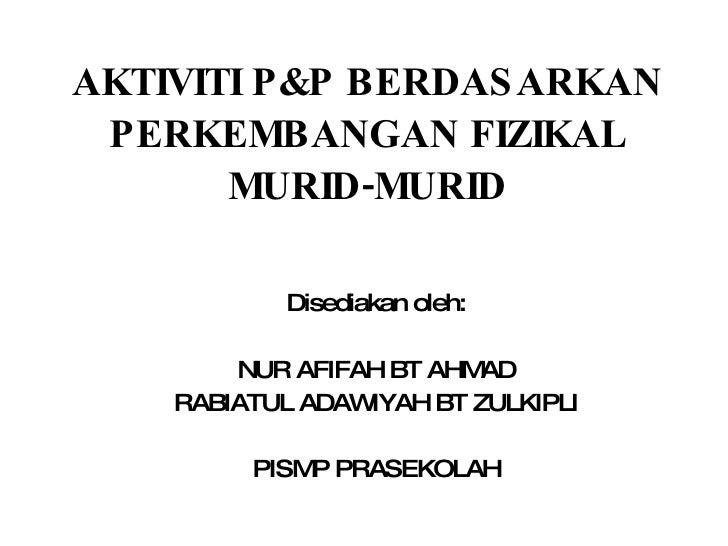 AKTIVITI P&P BERDAS ARKAN  PERKEMBANGAN FIZIKAL        MURID-MURID              Disediakan oleh:          NUR AFIFAH BT AH...