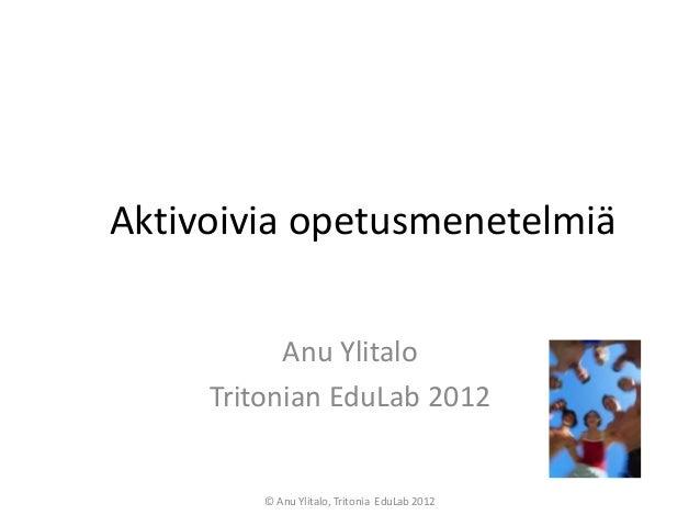 Aktivoivia opetusmenetelmiä           Anu Ylitalo     Tritonian EduLab 2012         © Anu Ylitalo, Tritonia EduLab 2012