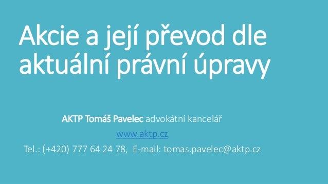 Akcie a její převod dle  aktuální právní úpravy  AKTP Tomáš Pavelec advokátní kancelář  www.aktp.cz  Tel.: (+420) 777 64 2...
