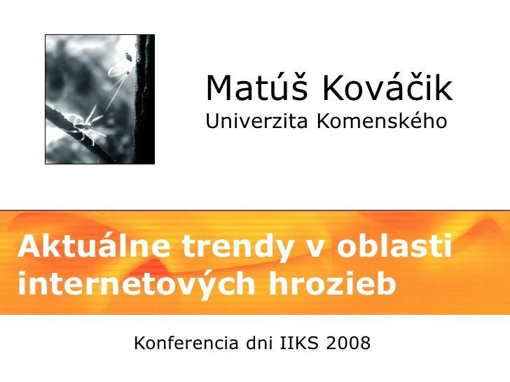 Matúš Kováčik              Univerzita Komenského     Aktuálne trendy v oblasti internetových hrozieb       Konferencia dni...
