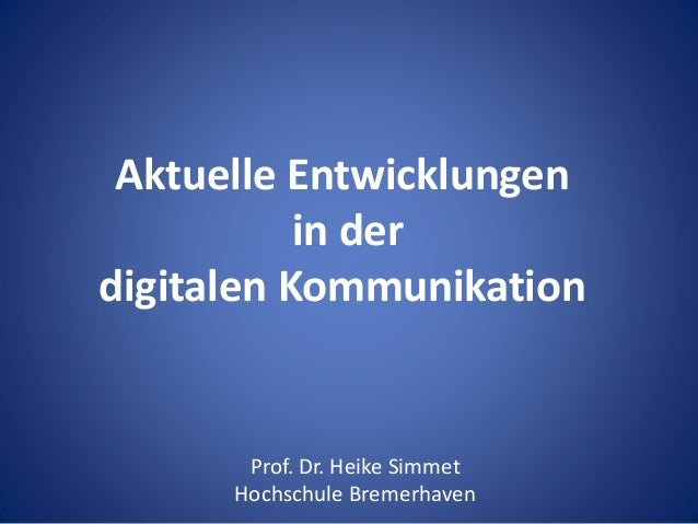 Aktuelle Entwicklungen in der digitalen Kommunikation Prof. Dr. Heike Simmet Hochschule Bremerhaven