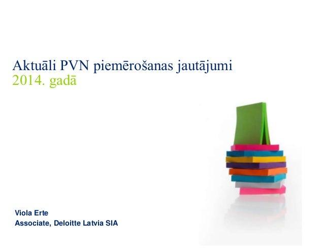 Aktuāli PVN piemērošanas jautājumi 2014. gadā  Viola Erte Associate, Deloitte Latvia SIA