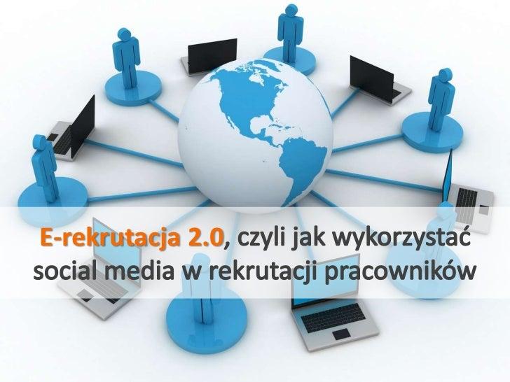 E-rekrutacja 2.0, czyli jak wykorzystać social media w rekrutacji pracowników<br />