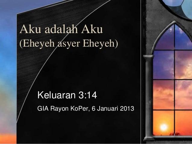 Aku adalah Aku (Eheyeh asyer Eheyeh) Keluaran 3:14 GIA Rayon KoPer, 6 Januari 2013
