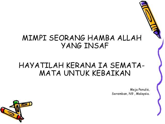 MIMPI SEORANG HAMBA ALLAH YANG INSAF HAYATILAH KERANA IA SEMATA- MATA UNTUK KEBAIKAN Meja Penulis, Seremban, N9 , Malaysia.