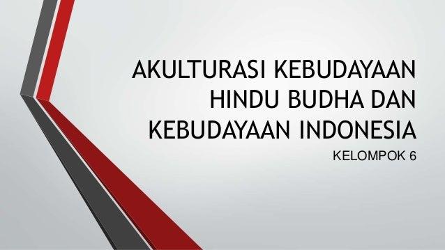 AKULTURASI KEBUDAYAAN  HINDU BUDHA DAN  KEBUDAYAAN INDONESIA  KELOMPOK 6