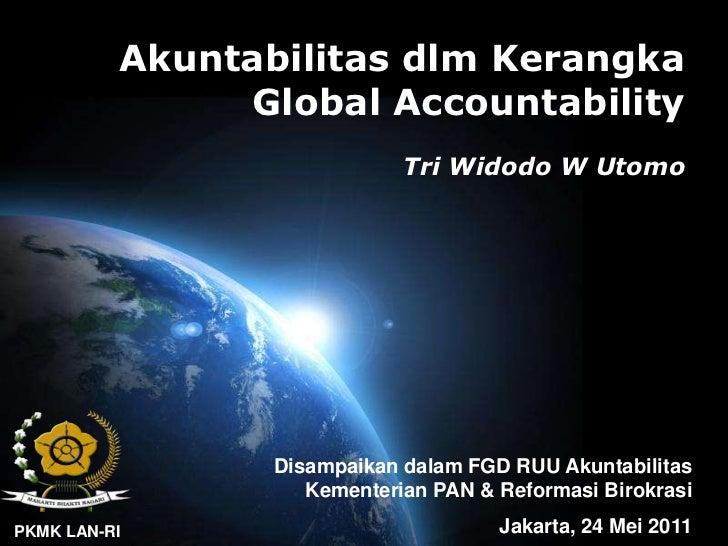AkuntabilitasdlmKerangka Global Accountability<br />Tri Widodo W Utomo<br />DisampaikandalamFGD RUU Akuntabilitas<br />Kem...