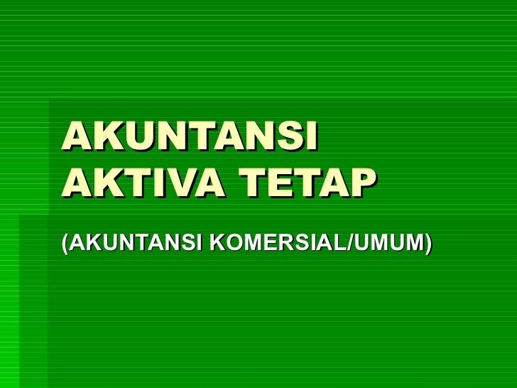 AKUNTANSI AKTIVA TETAP (AKUNTANSI KOMERSIAL/UMUM)
