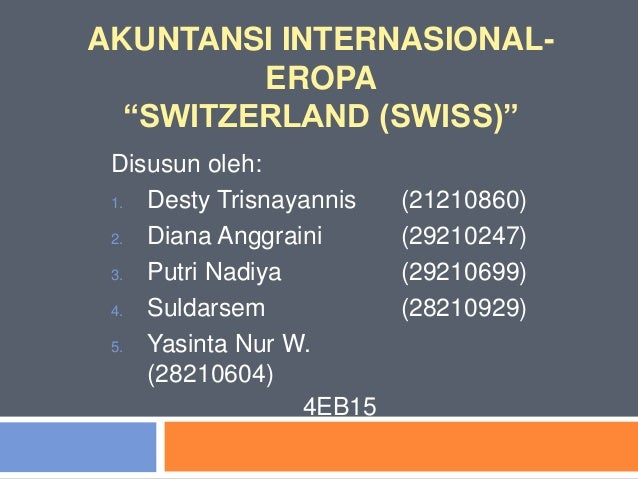 """AKUNTANSI INTERNASIONAL- EROPA """"SWITZERLAND (SWISS)"""" Disusun oleh: 1. Desty Trisnayannis (21210860) 2. Diana Anggraini (29..."""