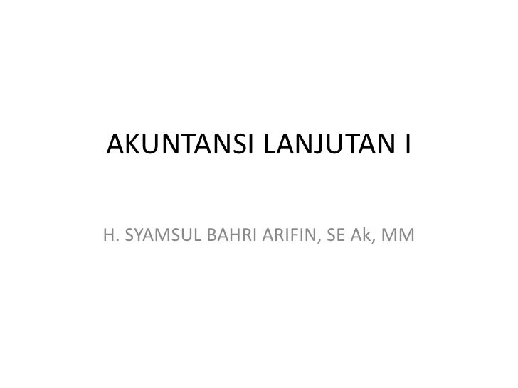 AKUNTANSI LANJUTAN IH. SYAMSUL BAHRI ARIFIN, SE Ak, MM