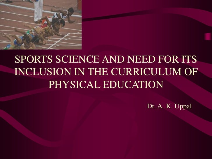 SPORTS SCIENCE AND NEED FOR ITSINCLUSION IN THE CURRICULUM OF     PHYSICAL EDUCATION                      Dr. A. K. Uppal
