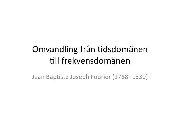 Omvandling  från  .dsdomänen        .ll  frekvensdomänen      Jean  Bap.ste  Joseph  Fourier  (1768-...