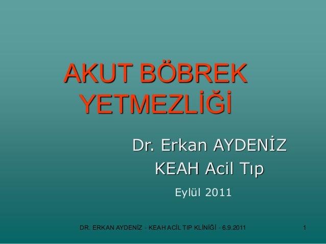 AKUT BÖBREK YETMEZLİĞİ Dr. Erkan AYDENİZ KEAH Acil Tıp Eylül 2011 DR. ERKAN AYDENİZ - KEAH ACİL TIP KLİNİĞİ - 6.9.2011 1
