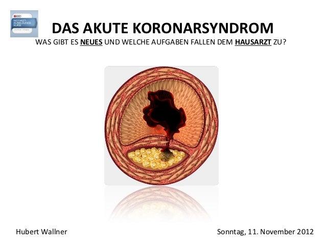 DAS AKUTE KORONARSYNDROM     WAS GIBT ES NEUES UND WELCHE AUFGABEN FALLEN DEM HAUSARZT ZU?Hubert Wallner                  ...