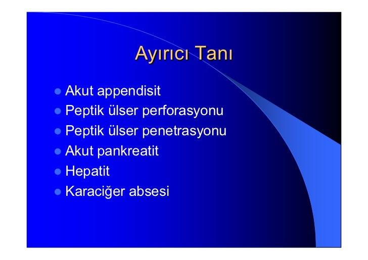 Ayırıcı TanıAkut appendisitPeptik ülser perforasyonuPeptik ülser penetrasyonuAkut pankreatitHepatitKaraciğer absesi