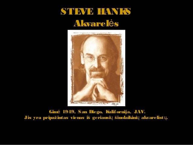 STEVE HANK  S                  Akvarelės           Gimė 1949, San Diego, K ornija, JAV.                                   ...