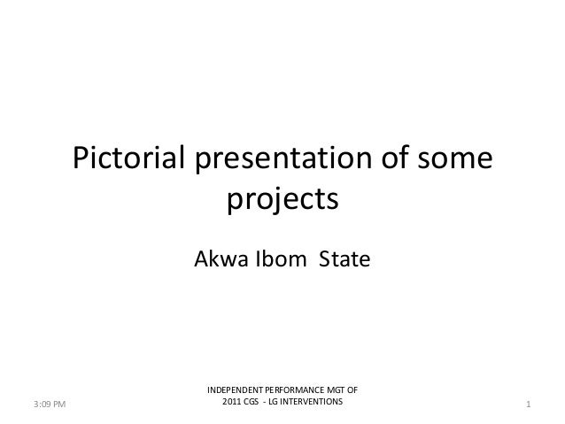 Pictorial presentation of someprojectsAkwa Ibom StateINDEPENDENT PERFORMANCE MGT OF2011 CGS - LG INTERVENTIONS 13:09 PM