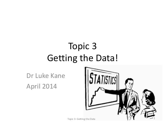 Topic 3 Getting the Data! Dr Luke Kane April 2014 Topic 3: Getting the Data 1