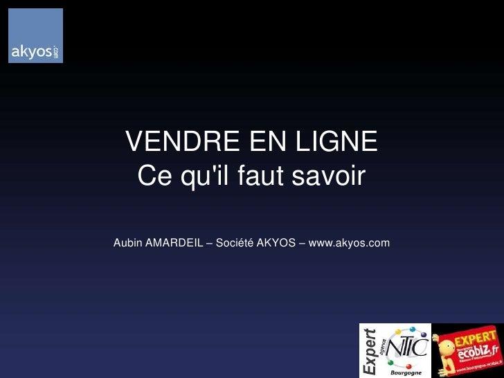 VENDRE EN LIGNECe qu'il faut savoir<br />Aubin AMARDEIL – Société AKYOS – www.akyos.com<br />