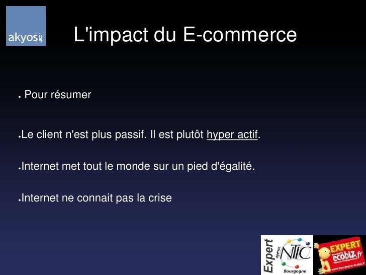 L'impact du E-commerce<br /> Pour résumer<br />Le client n'est plus passif. Il est plutôt hyper actif.<br />Internet met ...