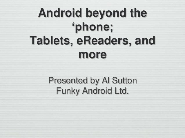 Android beyond the 'phone; Tablets, eReaders, and more Presented by Al Sutton Funky Android Ltd.