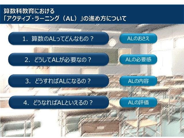1. 算数のALってどんなもの? 2. どうしてALが必要なの? 3. どうすればALになるの? 4. どうなればALといえるの? ALのおさえ ALの必要感 ALの内容 ALの評価
