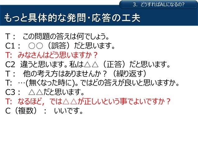 T: この問題の答えは何でしょう。 C1: ○○(誤答)だと思います。 T: みなさんはどう思いますか? C2 違うと思います。私は△△(正答)だと思います。 T: 他の考え方はありませんか?(繰り返す) T: …(無くなった時に)。ではどの答...