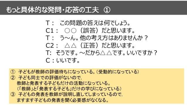 T: この問題の答えは何でしょう。 C1: ○○(誤答)だと思います。 T: う~ん。他の考え方はありませんか? C2: △△(正答)だと思います。 T: そうです。~だから△△です。いいですか? C:いいです。 ① 子どもが教師の評価待ちにな...